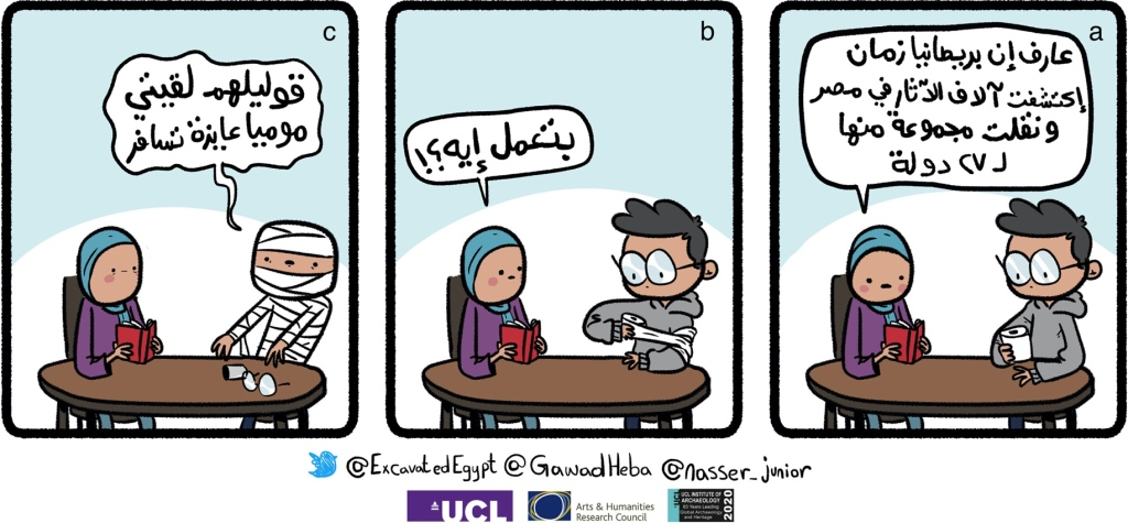 Comic 1 by Nasser Junior (Egypt's Dispersed Heritage Project). Translation: (a) Heba: Did you know that British-led excavations have discovered thousands of artefacts in Egypt and exported some of them to 27 countries? (b) Heba: What are you doing?!! (c) Nasser: Tell them you discovered a mummy who wants to travel